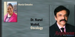 Dr. Nurul Wahid at Texas Oncology-McAllen designed Marcia Gonzalez's treatment plan specifically with that priority in mind, including ensuring that she had the opportunity to freeze eggs so she might have children after her fight with cancer was completed.