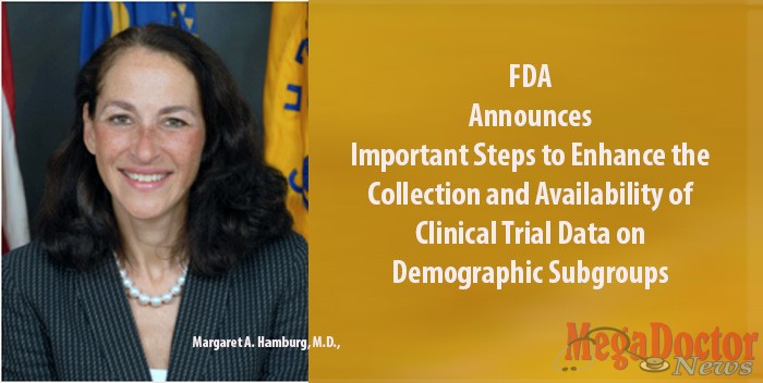 Margaret A. Hamburg, M.D., is Commissioner of the U.S. Food and Drug Administration FDA announces important steps to enhance the collection and availability of clinical trial data on demographic subgroups – patient populations divided by sex, race/ethnicity or age.